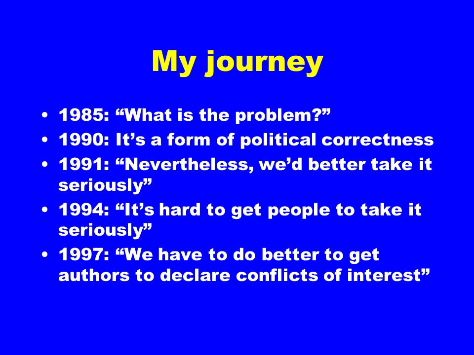 My journey 1985: What is the problem 1990: It's a form of political correctness 1991: Nevertheless, we'd better take it seriously 1994: It's hard to get people to take it seriously 1997: We have to do better to get authors to declare conflicts of interest