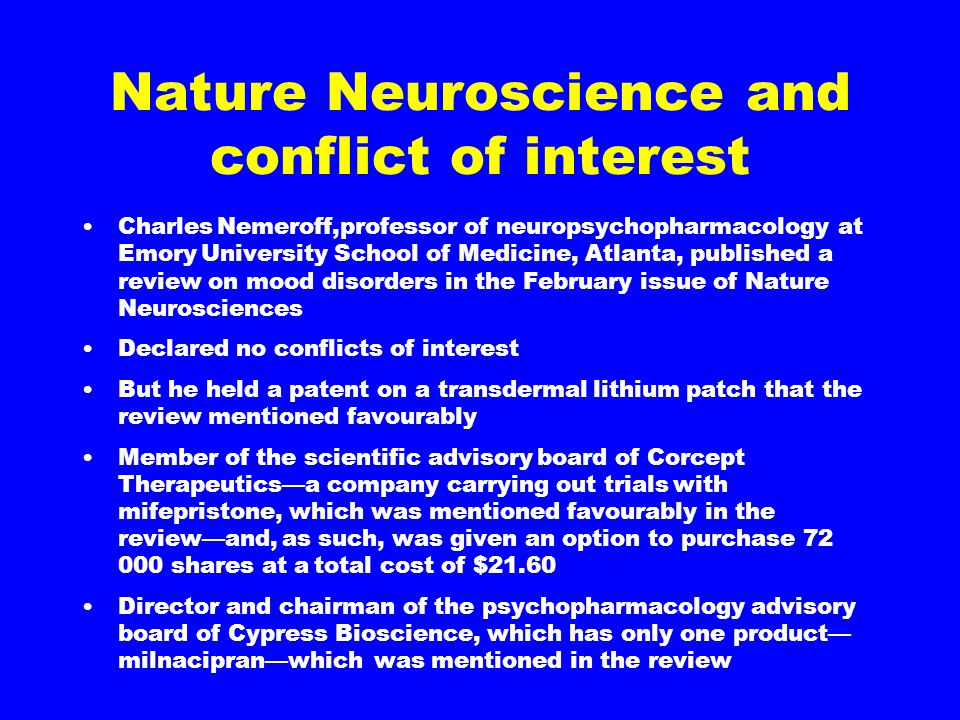 Nature Neuroscience and conflict of interest Charles Nemeroff,professor of neuropsychopharmacology at Emory University School of Medicine, Atlanta, published a review on mood disorders in the February issue of Nature Neurosciences Declared no conflicts of interest But he held a patent on a transdermal lithium patch that the review mentioned favourably Member of the scientific advisory board of Corcept Therapeutics—a company carrying out trials with mifepristone, which was mentioned favourably in the review—and, as such, was given an option to purchase 72 000 shares at a total cost of $21.60 Director and chairman of the psychopharmacology advisory board of Cypress Bioscience, which has only one product— milnacipran—which was mentioned in the review