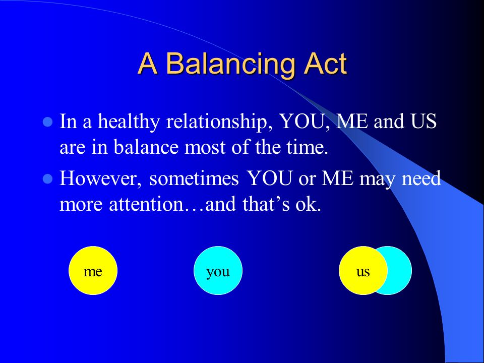 A Balancing Act In a healthy relationship, YOU, ME and US are in balance most of the time.
