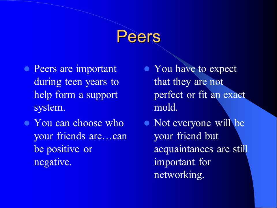 Peers Peers are important during teen years to help form a support system.