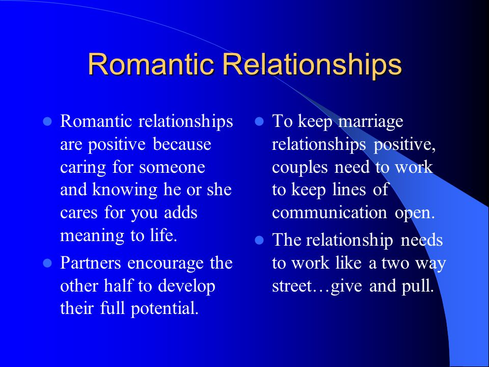 Romantic Relationships Romantic relationships are positive because caring for someone and knowing he or she cares for you adds meaning to life.