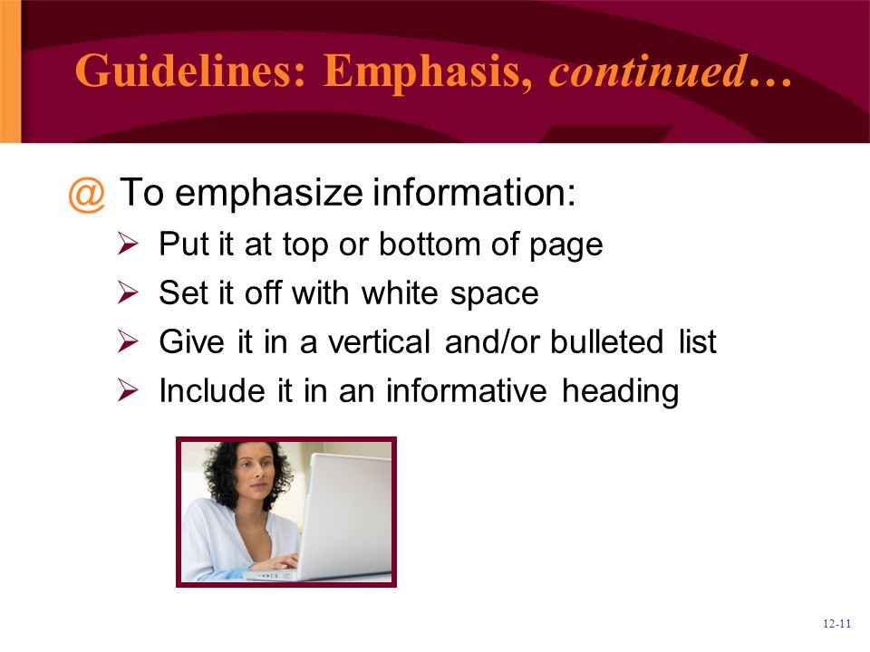 12-11 Guidelines: Emphasis, continued… @To emphasize information:  Put it at top or bottom of page  Set it off with white space  Give it in a vertical and/or bulleted list  Include it in an informative heading