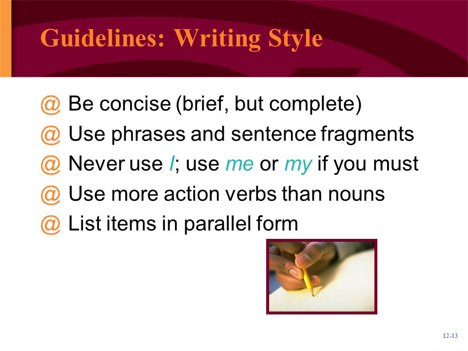 12-13 Guidelines: Writing Style @Be concise (brief, but complete) @Use phrases and sentence fragments @Never use I; use me or my if you must @Use more
