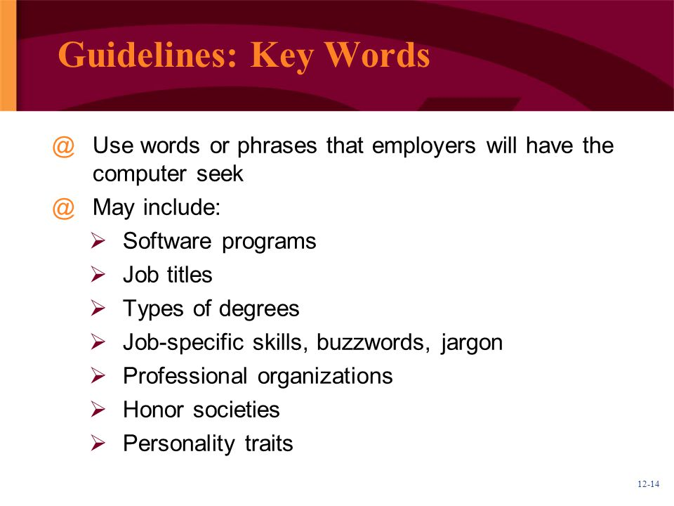 12-14 Guidelines: Key Words @Use words or phrases that employers will have the computer seek @May include:  Software programs  Job titles  Types of degrees  Job-specific skills, buzzwords, jargon  Professional organizations  Honor societies  Personality traits