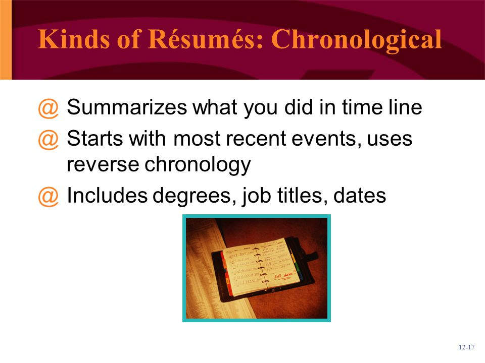 12-17 Kinds of Résumés: Chronological @Summarizes what you did in time line @Starts with most recent events, uses reverse chronology @Includes degrees