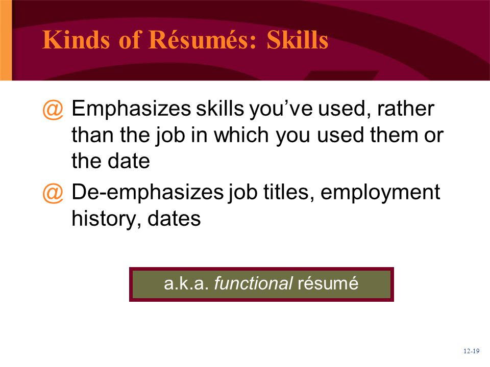 12-19 Kinds of Résumés: Skills @Emphasizes skills you've used, rather than the job in which you used them or the date @De-emphasizes job titles, employment history, dates a.k.a.