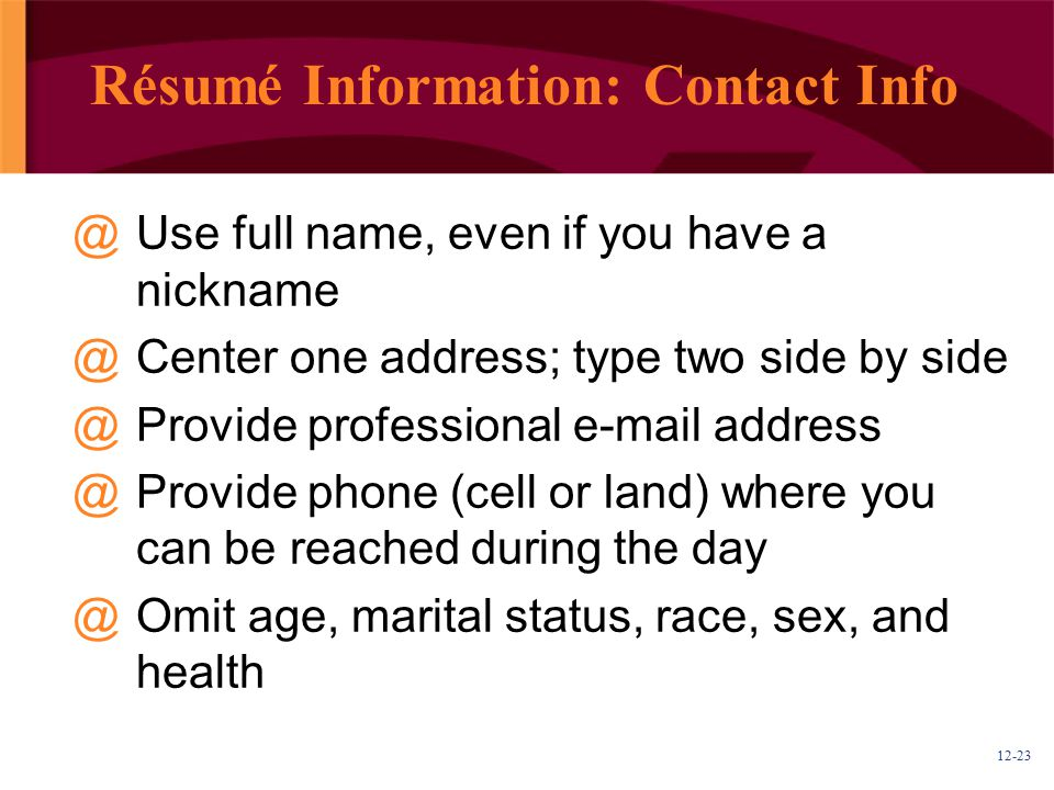 12-23 Résumé Information: Contact Info @Use full name, even if you have a nickname @Center one address; type two side by side @Provide professional e-