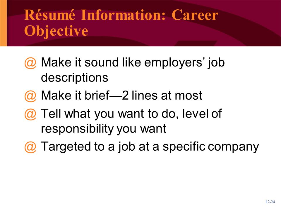 12-24 Résumé Information: Career Objective @Make it sound like employers' job descriptions @Make it brief—2 lines at most @Tell what you want to do, level of responsibility you want @Targeted to a job at a specific company