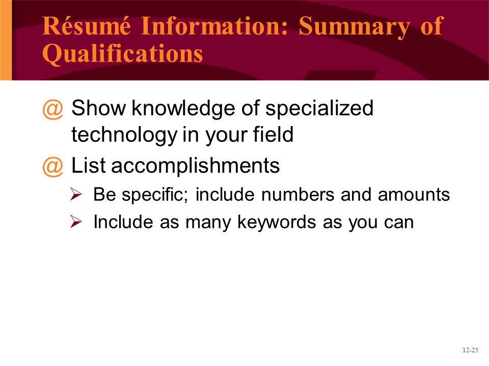 12-25 Résumé Information: Summary of Qualifications @Show knowledge of specialized technology in your field @List accomplishments  Be specific; include numbers and amounts  Include as many keywords as you can