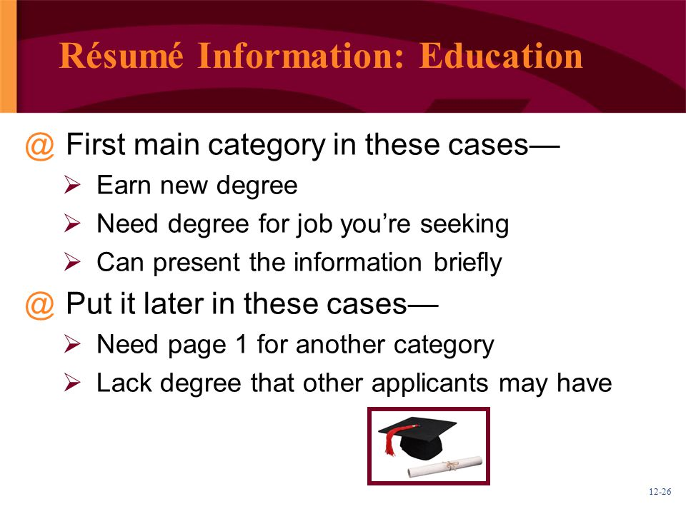 12-26 Résumé Information: Education @First main category in these cases—  Earn new degree  Need degree for job you're seeking  Can present the information briefly @Put it later in these cases—  Need page 1 for another category  Lack degree that other applicants may have