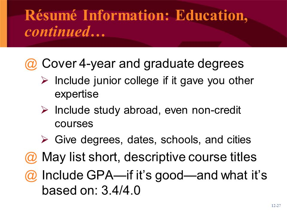 12-27 Résumé Information: Education, continued… @Cover 4-year and graduate degrees  Include junior college if it gave you other expertise  Include s