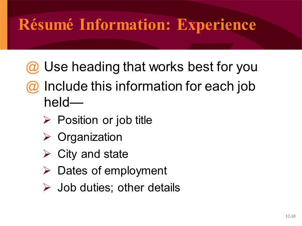 12-30 Résumé Information: Experience @Use heading that works best for you @Include this information for each job held—  Position or job title  Organization  City and state  Dates of employment  Job duties; other details