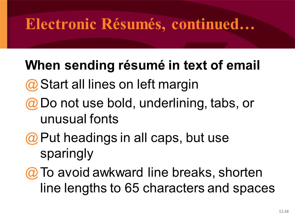 12-36 Electronic Résumés, continued… When sending résumé in text of email @ @Start all lines on left margin @ @Do not use bold, underlining, tabs, or