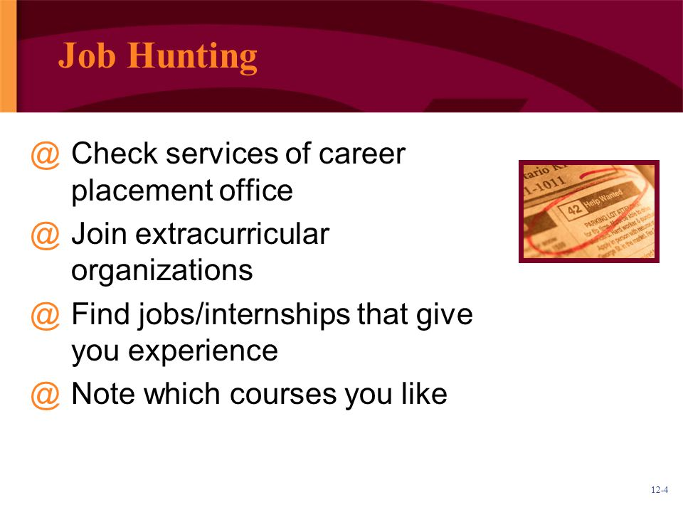 12-4 Job Hunting @Check services of career placement office @Join extracurricular organizations @Find jobs/internships that give you experience @Note