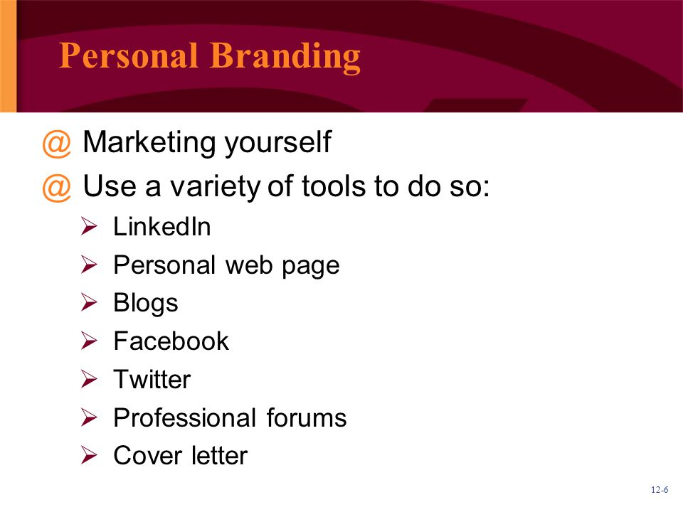 12-6 Personal Branding @Marketing yourself @Use a variety of tools to do so:  LinkedIn  Personal web page  Blogs  Facebook  Twitter  Professional forums  Cover letter