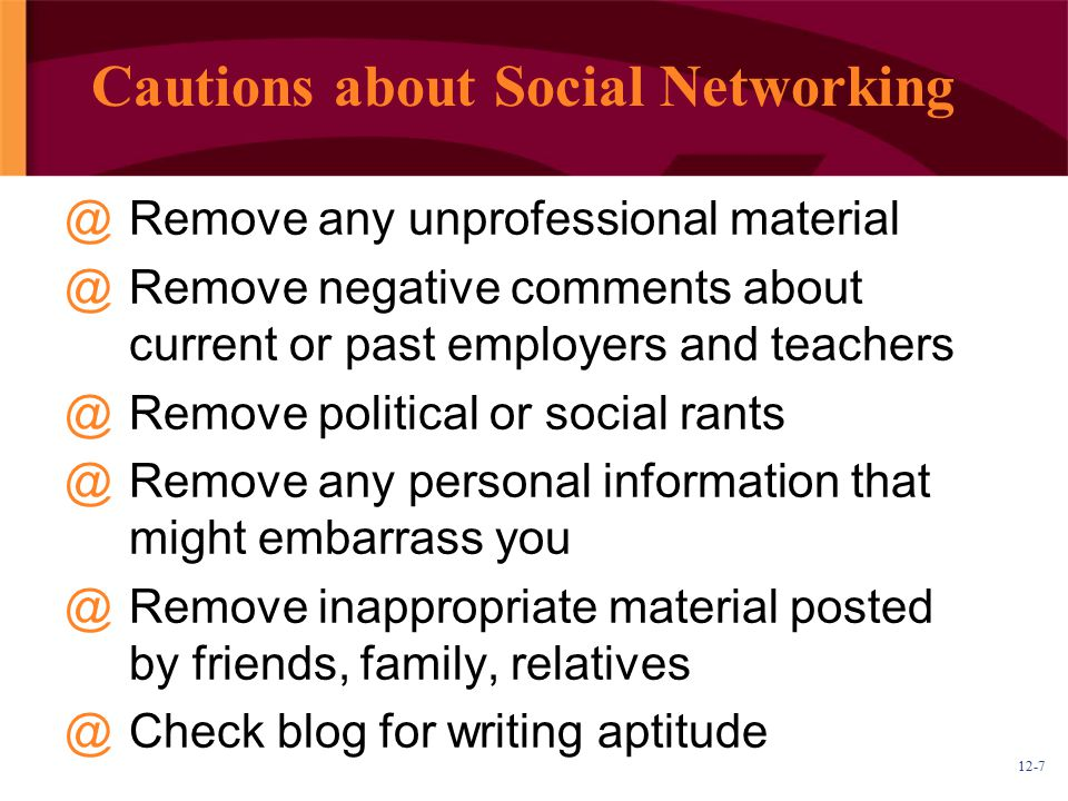 12-7 Cautions about Social Networking @Remove any unprofessional material @Remove negative comments about current or past employers and teachers @Remove political or social rants @Remove any personal information that might embarrass you @Remove inappropriate material posted by friends, family, relatives @Check blog for writing aptitude