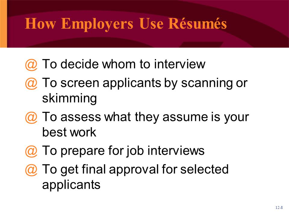 12-8 How Employers Use Résumés @To decide whom to interview @To screen applicants by scanning or skimming @To assess what they assume is your best work @To prepare for job interviews @To get final approval for selected applicants
