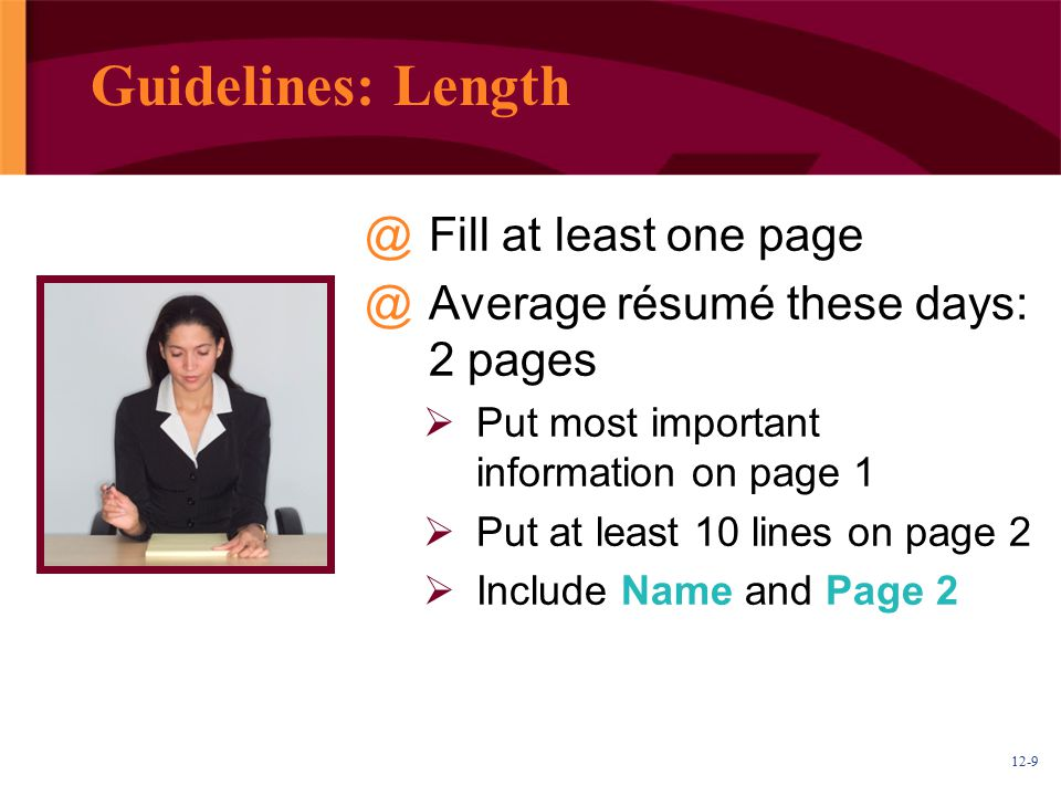 12-9 Guidelines: Length @Fill at least one page @Average résumé these days: 2 pages  Put most important information on page 1  Put at least 10 lines
