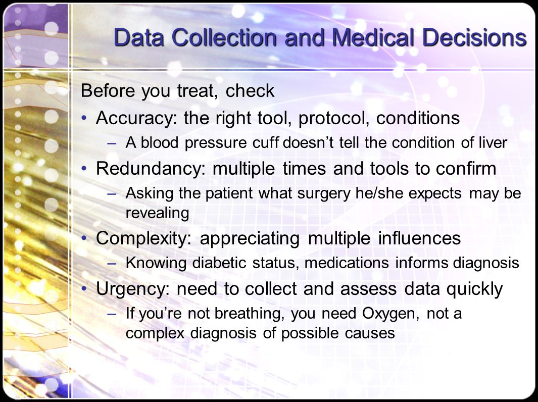 Data Collection and Medical Decisions Before you treat, check Accuracy: the right tool, protocol, conditions –A blood pressure cuff doesn't tell the condition of liver Redundancy: multiple times and tools to confirm –Asking the patient what surgery he/she expects may be revealing Complexity: appreciating multiple influences –Knowing diabetic status, medications informs diagnosis Urgency: need to collect and assess data quickly –If you're not breathing, you need Oxygen, not a complex diagnosis of possible causes