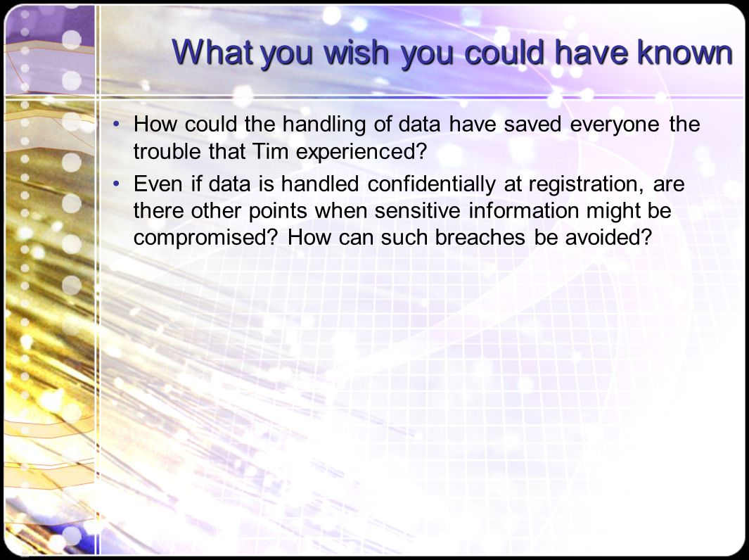 What you wish you could have known How could the handling of data have saved everyone the trouble that Tim experienced? Even if data is handled confid