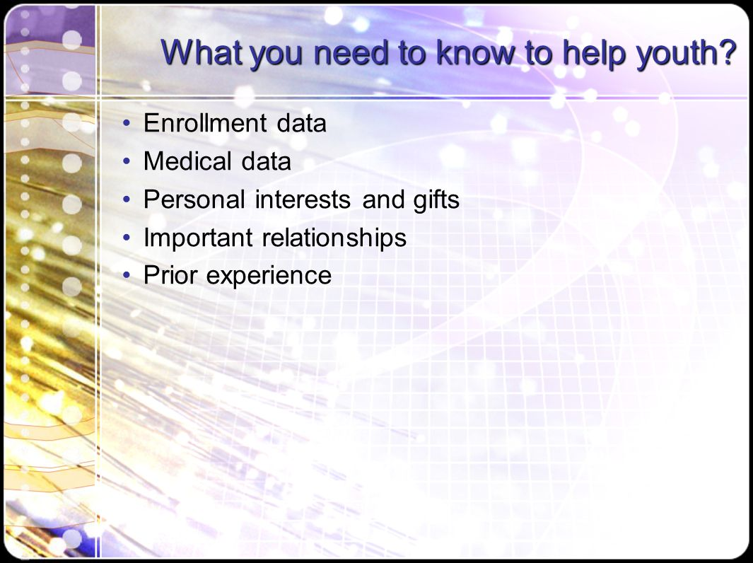 What you need to know to help youth? Enrollment data Medical data Personal interests and gifts Important relationships Prior experience