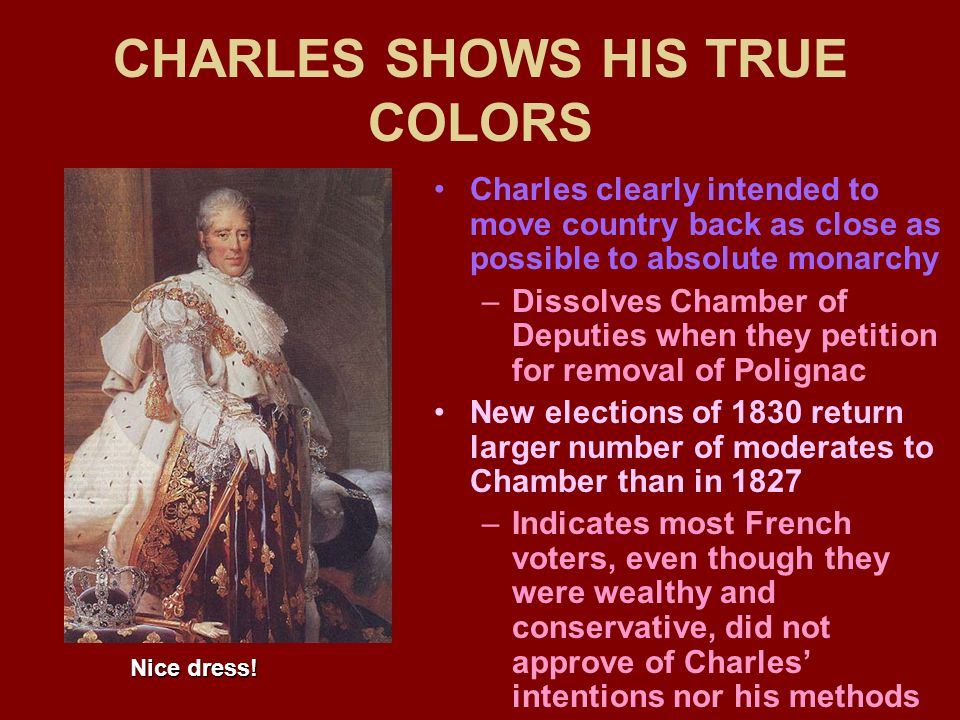 CHARLES SHOWS HIS TRUE COLORS Charles clearly intended to move country back as close as possible to absolute monarchy –Dissolves Chamber of Deputies when they petition for removal of Polignac New elections of 1830 return larger number of moderates to Chamber than in 1827 –Indicates most French voters, even though they were wealthy and conservative, did not approve of Charles' intentions nor his methods Nice dress!