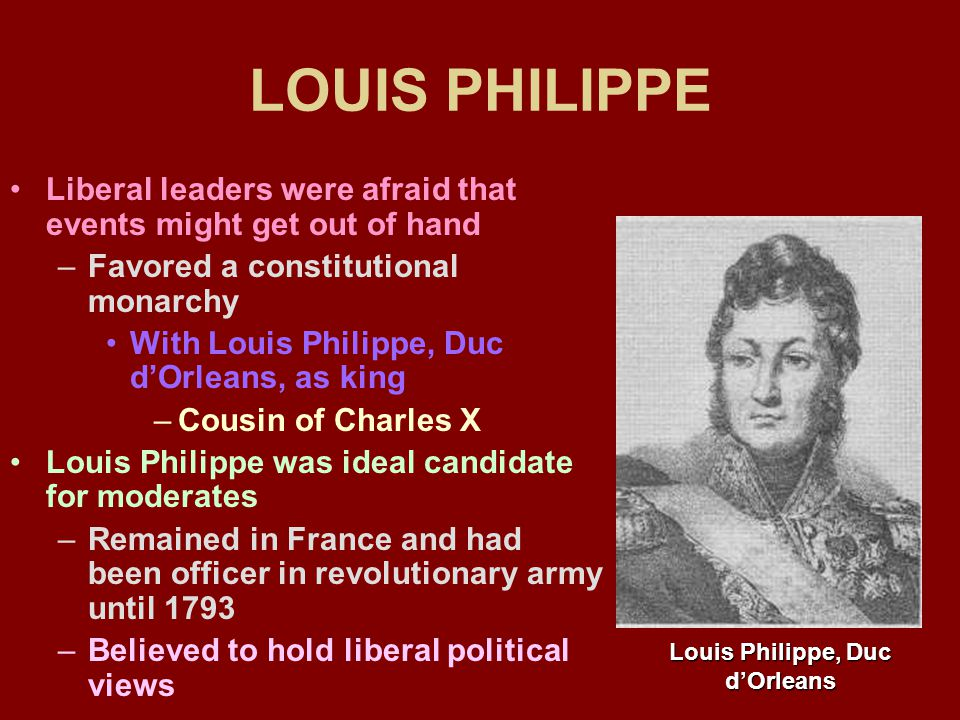 LOUIS PHILIPPE Liberal leaders were afraid that events might get out of hand –Favored a constitutional monarchy With Louis Philippe, Duc d'Orleans, as king –Cousin of Charles X Louis Philippe was ideal candidate for moderates –Remained in France and had been officer in revolutionary army until 1793 –Believed to hold liberal political views Louis Philippe, Duc d'Orleans