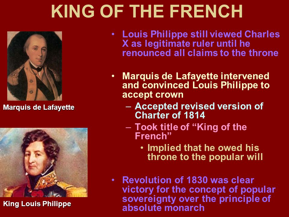 KING OF THE FRENCH Louis Philippe still viewed Charles X as legitimate ruler until he renounced all claims to the throne Marquis de Lafayette intervened and convinced Louis Philippe to accept crown –Accepted revised version of Charter of 1814 –Took title of King of the French Implied that he owed his throne to the popular will Revolution of 1830 was clear victory for the concept of popular sovereignty over the principle of absolute monarch Marquis de Lafayette King Louis Philippe