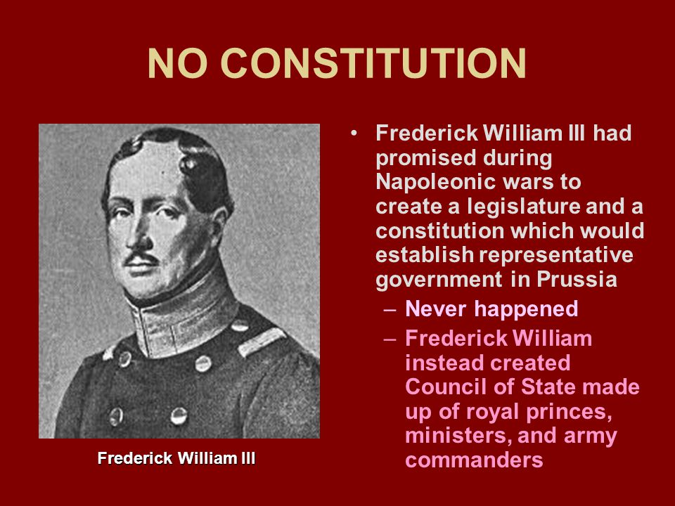 NO CONSTITUTION Frederick William III had promised during Napoleonic wars to create a legislature and a constitution which would establish representative government in Prussia –Never happened –Frederick William instead created Council of State made up of royal princes, ministers, and army commanders Frederick William III