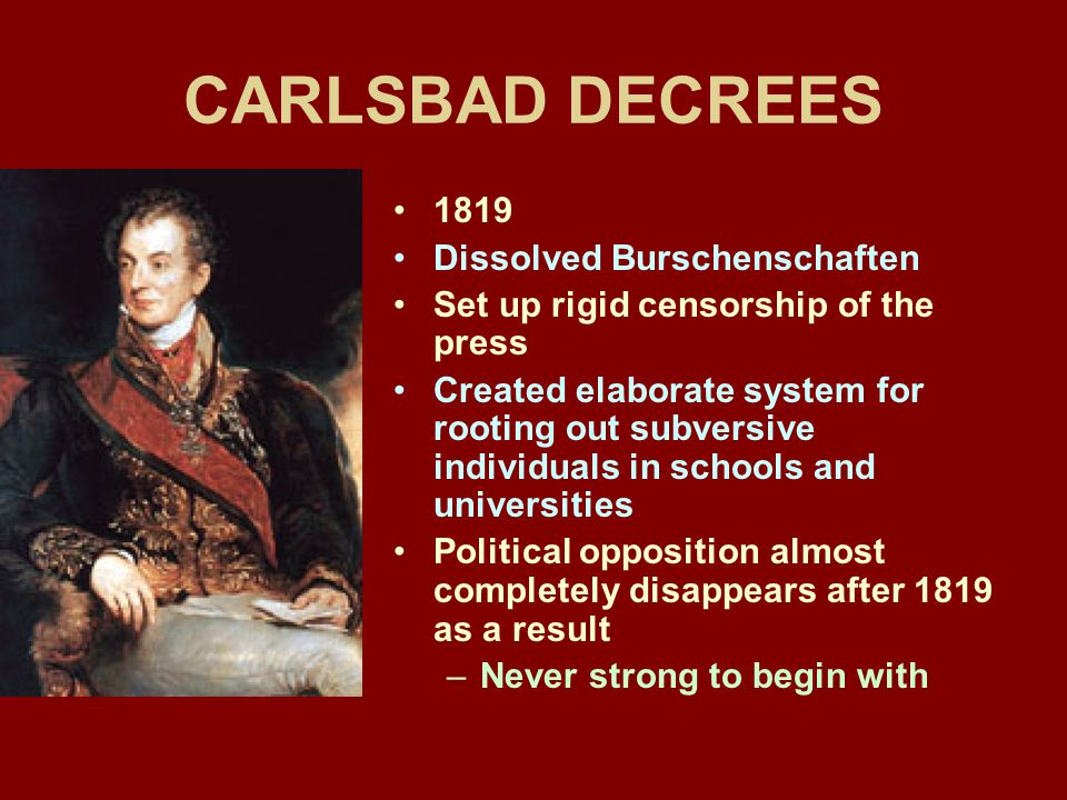 CARLSBAD DECREES 1819 Dissolved Burschenschaften Set up rigid censorship of the press Created elaborate system for rooting out subversive individuals in schools and universities Political opposition almost completely disappears after 1819 as a result –Never strong to begin with