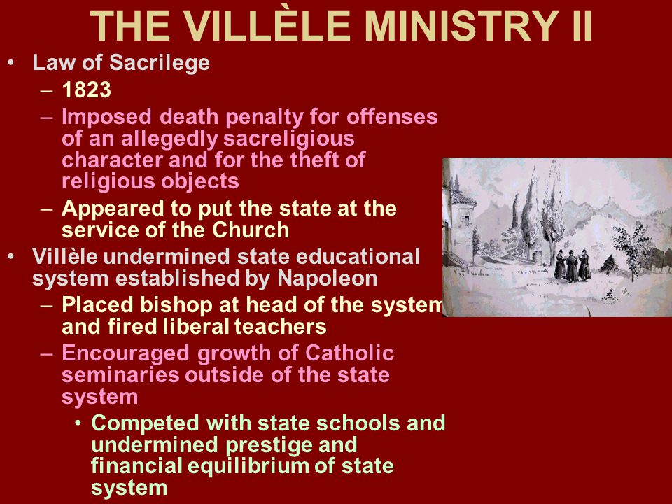 THE VILLÈLE MINISTRY II Law of Sacrilege –1823 –Imposed death penalty for offenses of an allegedly sacreligious character and for the theft of religious objects –Appeared to put the state at the service of the Church Villèle undermined state educational system established by Napoleon –Placed bishop at head of the system and fired liberal teachers –Encouraged growth of Catholic seminaries outside of the state system Competed with state schools and undermined prestige and financial equilibrium of state system