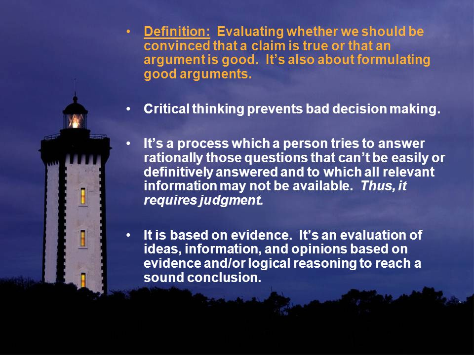 Definition: Evaluating whether we should be convinced that a claim is true or that an argument is good.