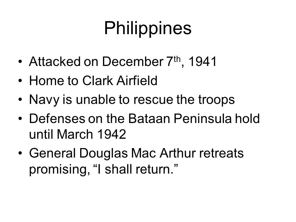 Philippines Attacked on December 7 th, 1941 Home to Clark Airfield Navy is unable to rescue the troops Defenses on the Bataan Peninsula hold until March 1942 General Douglas Mac Arthur retreats promising, I shall return.