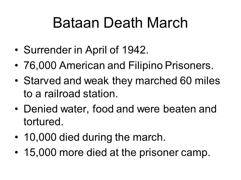 Bataan Death March Surrender in April of 1942. 76,000 American and Filipino Prisoners. Starved and weak they marched 60 miles to a railroad station. D