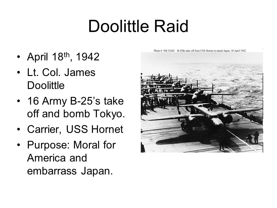 Doolittle Raid April 18 th, 1942 Lt. Col. James Doolittle 16 Army B-25's take off and bomb Tokyo. Carrier, USS Hornet Purpose: Moral for America and e