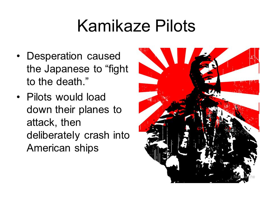 """Kamikaze Pilots Desperation caused the Japanese to """"fight to the death."""" Pilots would load down their planes to attack, then deliberately crash into A"""