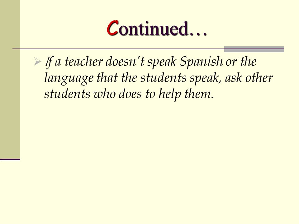 Continued…  I f a teacher doesn't speak Spanish or the language that the students speak, ask other students who does to help them.