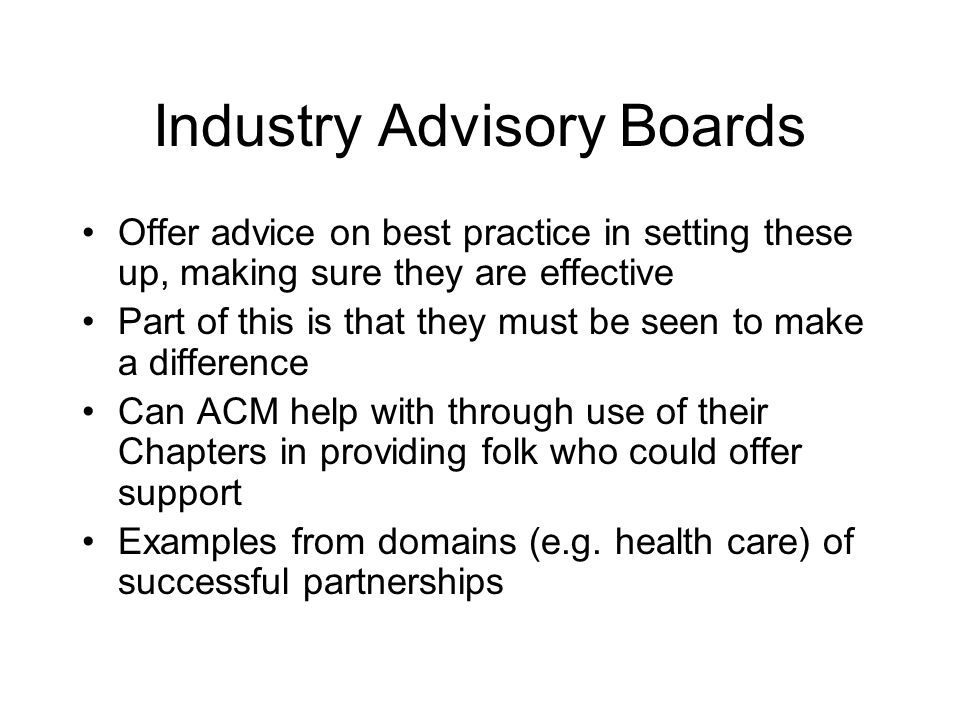 Industry Advisory Boards Offer advice on best practice in setting these up, making sure they are effective Part of this is that they must be seen to make a difference Can ACM help with through use of their Chapters in providing folk who could offer support Examples from domains (e.g.