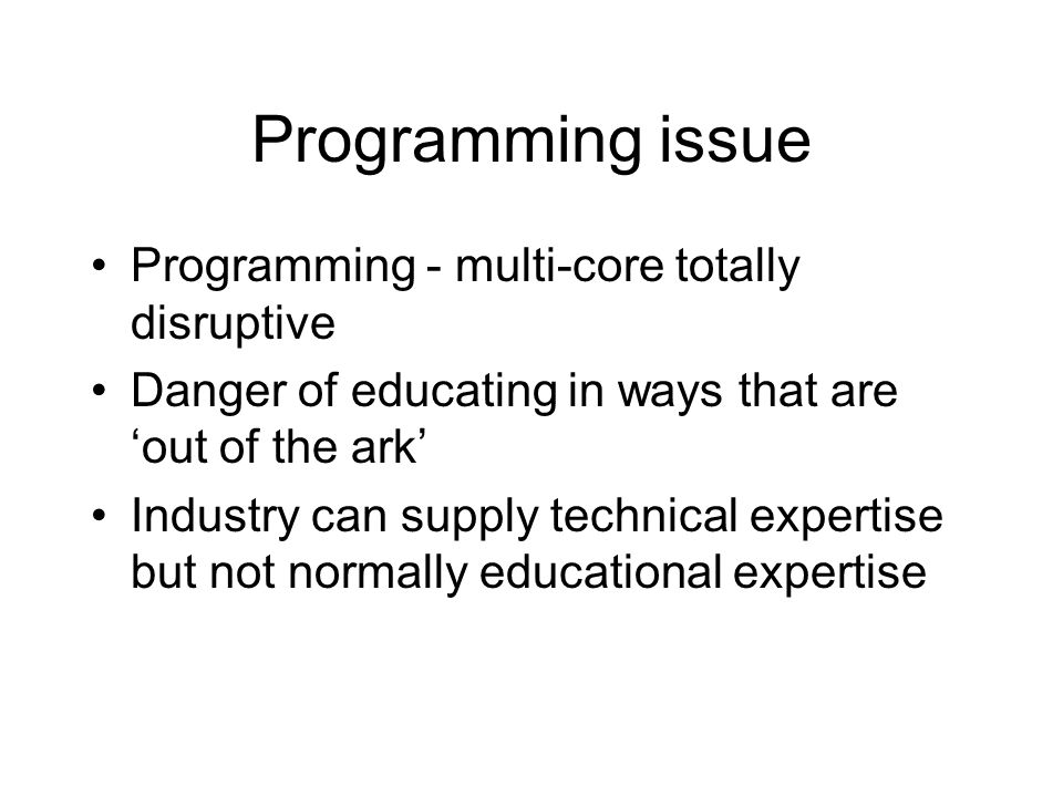 Programming issue Programming - multi-core totally disruptive Danger of educating in ways that are 'out of the ark' Industry can supply technical expertise but not normally educational expertise