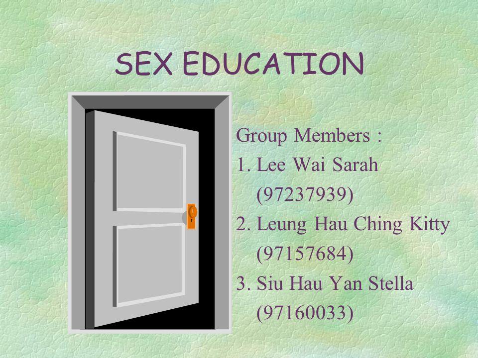 SEX EDUCATION Group Members : 1. Lee Wai Sarah (97237939) 2.