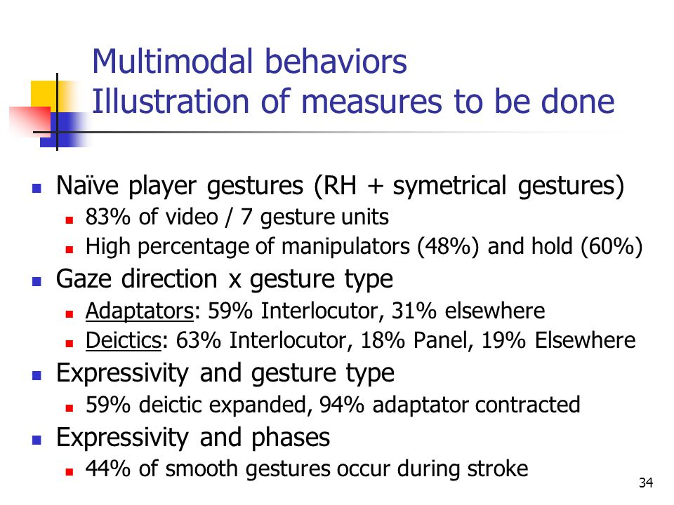 (b)(c)(d)(b)(c)(d) 34 Multimodal behaviors Illustration of measures to be done Naïve player gestures (RH + symetrical gestures) 83% of video / 7 gesture units High percentage of manipulators (48%) and hold (60%) Gaze direction x gesture type Adaptators: 59% Interlocutor, 31% elsewhere Deictics: 63% Interlocutor, 18% Panel, 19% Elsewhere Expressivity and gesture type 59% deictic expanded, 94% adaptator contracted Expressivity and phases 44% of smooth gestures occur during stroke