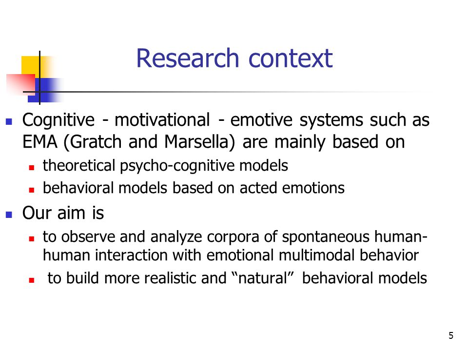 (b)(c)(d)(b)(c)(d) 5 Research context Cognitive - motivational - emotive systems such as EMA (Gratch and Marsella) are mainly based on theoretical psycho-cognitive models behavioral models based on acted emotions Our aim is to observe and analyze corpora of spontaneous human- human interaction with emotional multimodal behavior to build more realistic and natural behavioral models
