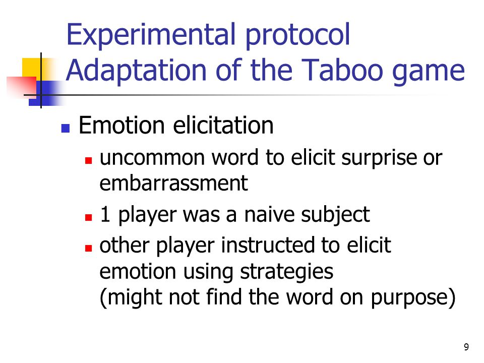 (b)(c)(d)(b)(c)(d) 9 Experimental protocol Adaptation of the Taboo game Emotion elicitation uncommon word to elicit surprise or embarrassment 1 player was a naive subject other player instructed to elicit emotion using strategies (might not find the word on purpose)