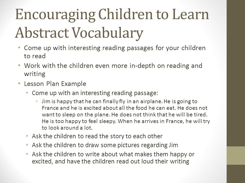 Encouraging Children to Learn Abstract Vocabulary Come up with interesting reading passages for your children to read Work with the children even more in-depth on reading and writing Lesson Plan Example Come up with an interesting reading passage: Jim is happy that he can finally fly in an airplane.