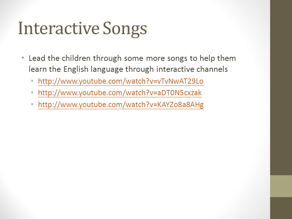 Interactive Songs Lead the children through some more songs to help them learn the English language through interactive channels http://www.youtube.com/watch v=vTvNwAT29Lo http://www.youtube.com/watch v=aDT0N5cxzak http://www.youtube.com/watch v=KAYZo8a8AHg