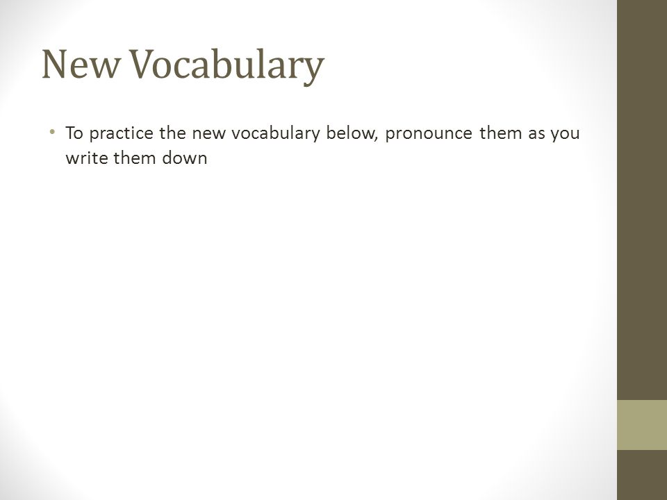 New Vocabulary To practice the new vocabulary below, pronounce them as you write them down