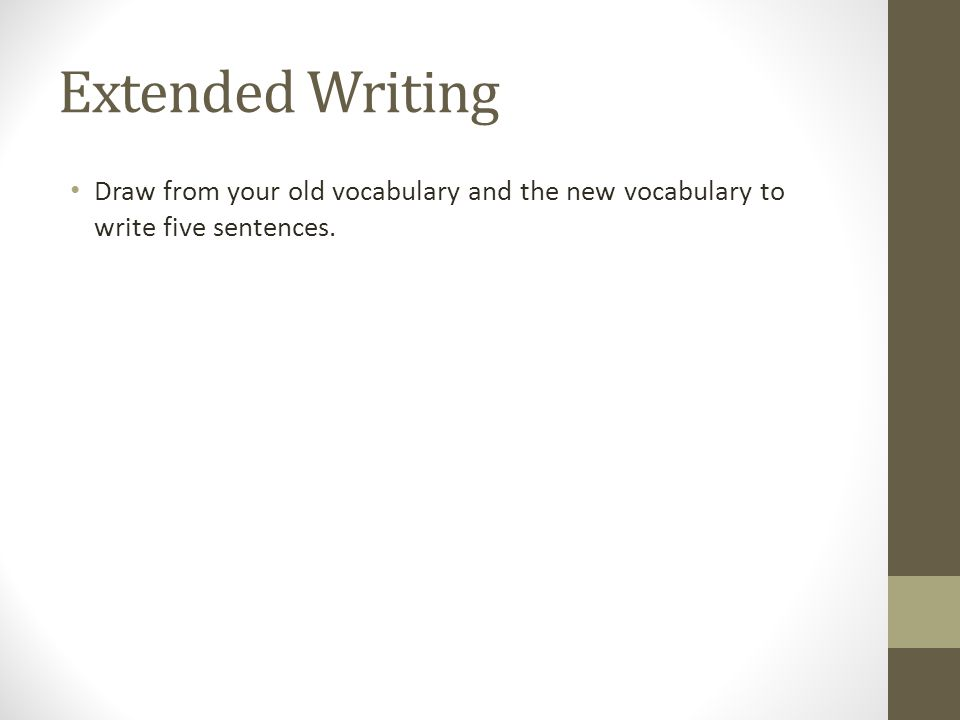 Extended Writing Draw from your old vocabulary and the new vocabulary to write five sentences.
