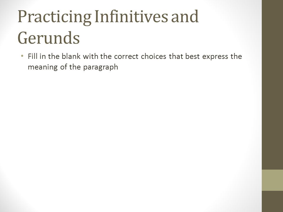 Practicing Infinitives and Gerunds Fill in the blank with the correct choices that best express the meaning of the paragraph