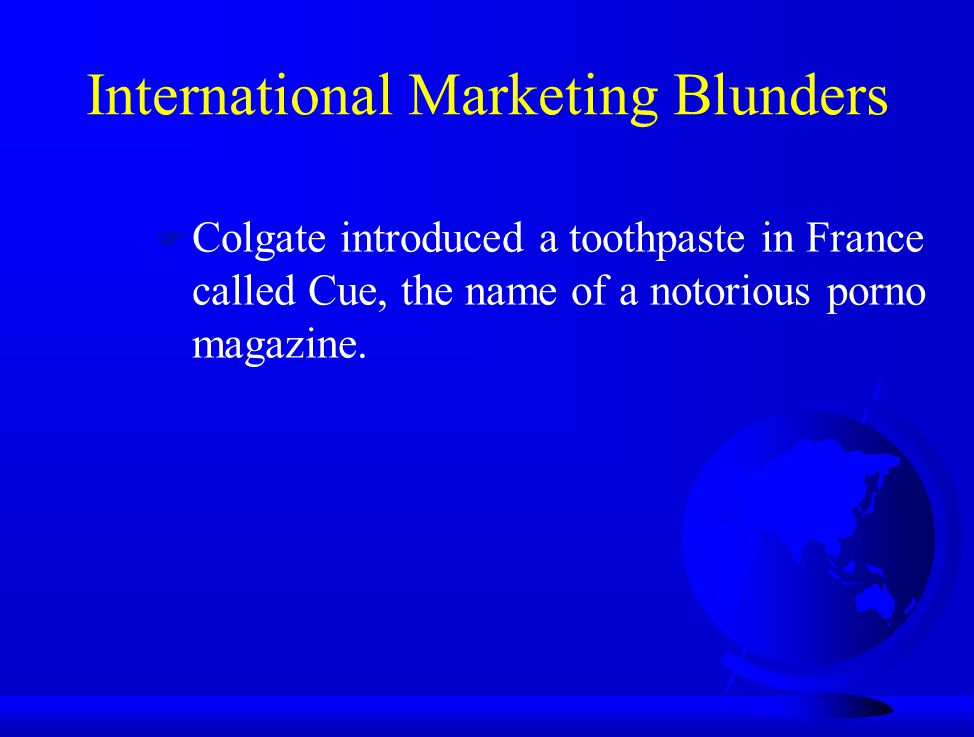 International Marketing Blunders F Colgate introduced a toothpaste in France called Cue, the name of a notorious porno magazine.