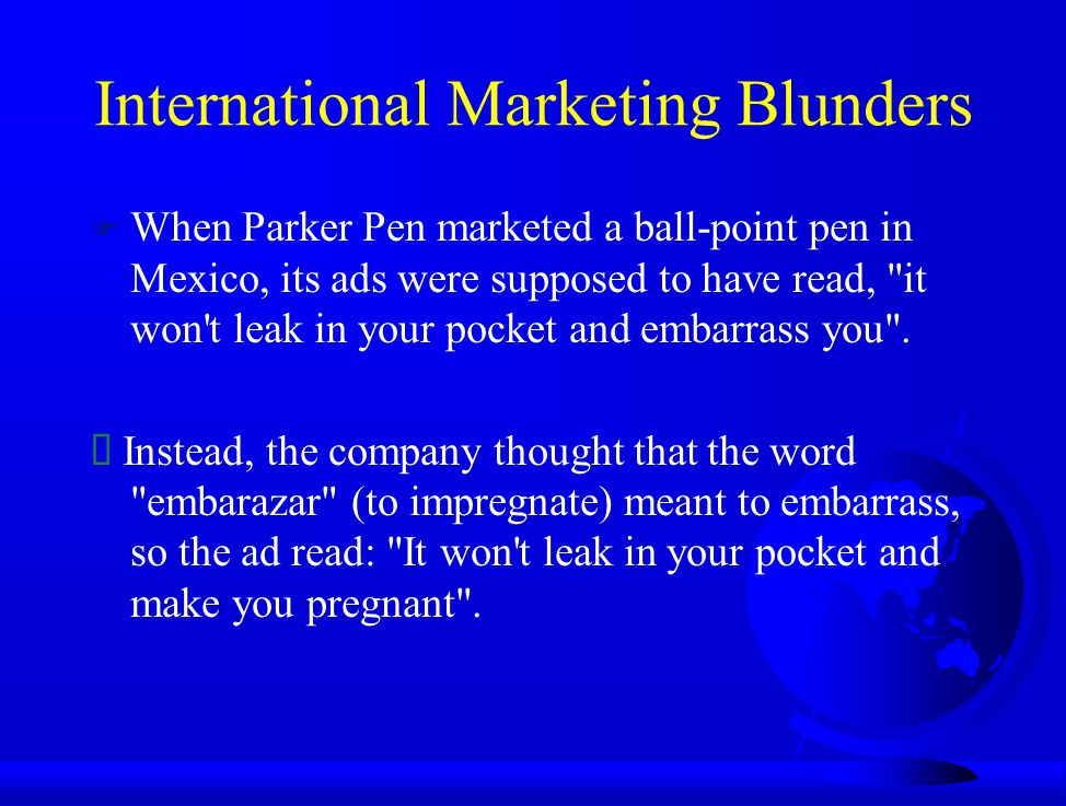 International Marketing Blunders F When Parker Pen marketed a ball-point pen in Mexico, its ads were supposed to have read,